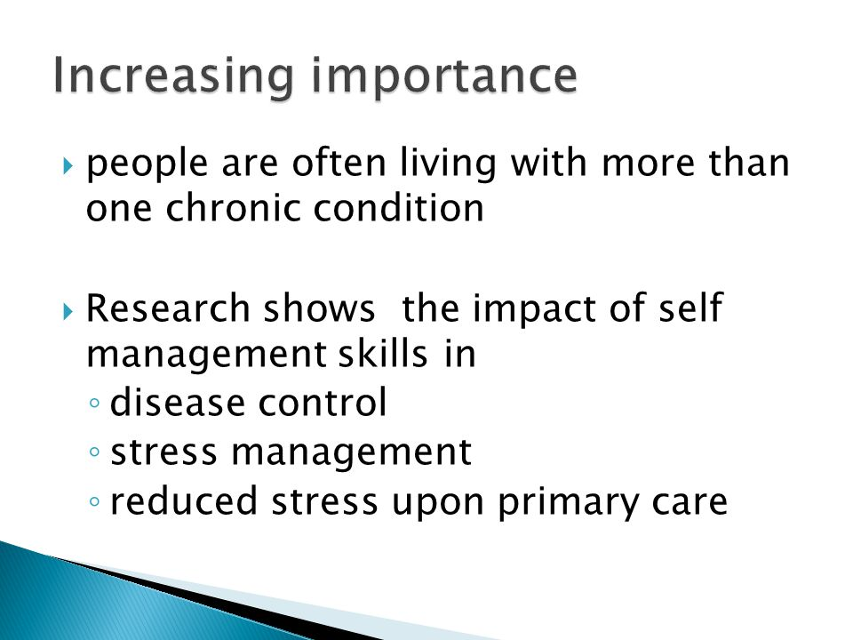  people are often living with more than one chronic condition  Research shows the impact of self management skills in ◦ disease control ◦ stress management ◦ reduced stress upon primary care