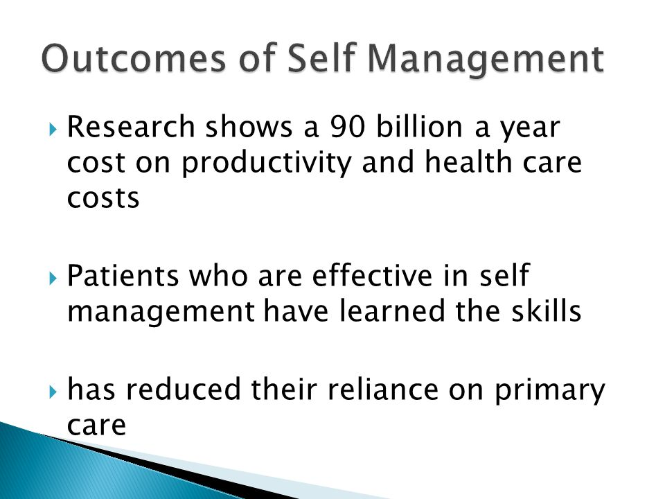  Research shows a 90 billion a year cost on productivity and health care costs  Patients who are effective in self management have learned the skills  has reduced their reliance on primary care