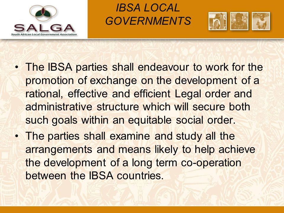 IBSA LOCAL GOVERNMENTS The IBSA parties shall endeavour to work for the promotion of exchange on the development of a rational, effective and efficient Legal order and administrative structure which will secure both such goals within an equitable social order.