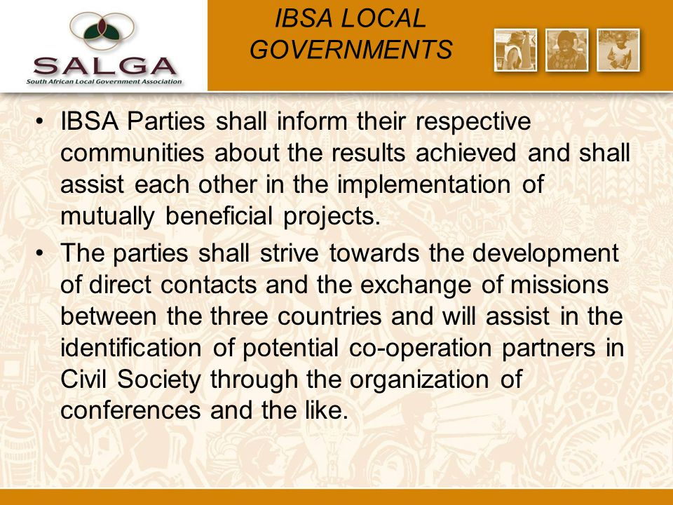 IBSA LOCAL GOVERNMENTS IBSA Parties shall inform their respective communities about the results achieved and shall assist each other in the implementation of mutually beneficial projects.