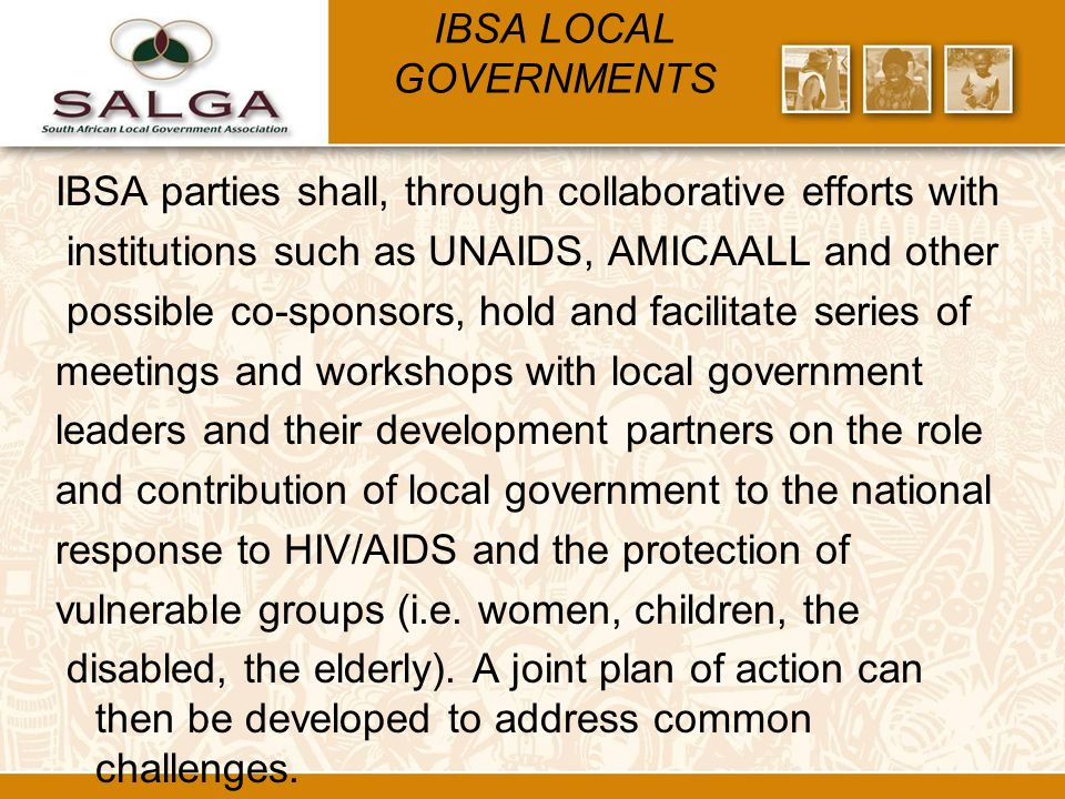 IBSA LOCAL GOVERNMENTS IBSA parties shall, through collaborative efforts with institutions such as UNAIDS, AMICAALL and other possible co-sponsors, hold and facilitate series of meetings and workshops with local government leaders and their development partners on the role and contribution of local government to the national response to HIV/AIDS and the protection of vulnerable groups (i.e.