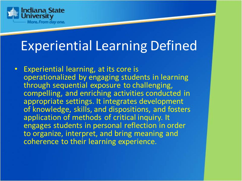 Experiential Learning Defined Experiential learning, at its core is operationalized by engaging students in learning through sequential exposure to challenging, compelling, and enriching activities conducted in appropriate settings.
