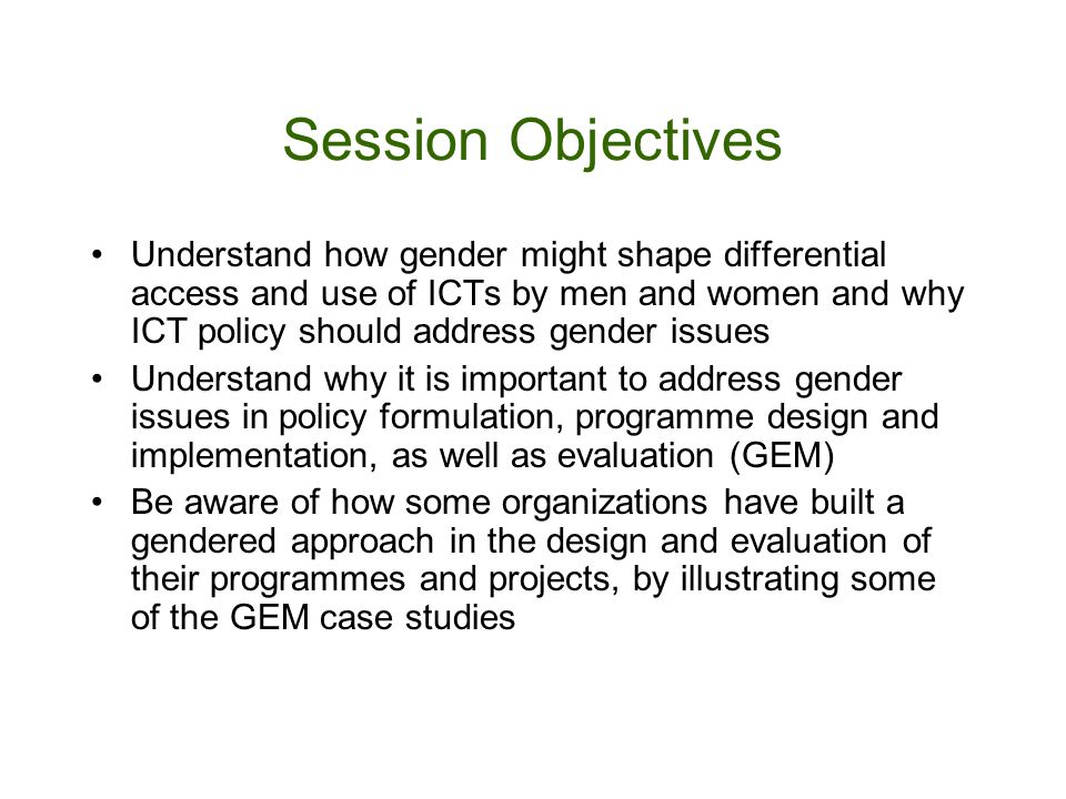 Session Objectives Understand how gender might shape differential access and use of ICTs by men and women and why ICT policy should address gender issues Understand why it is important to address gender issues in policy formulation, programme design and implementation, as well as evaluation (GEM) Be aware of how some organizations have built a gendered approach in the design and evaluation of their programmes and projects, by illustrating some of the GEM case studies