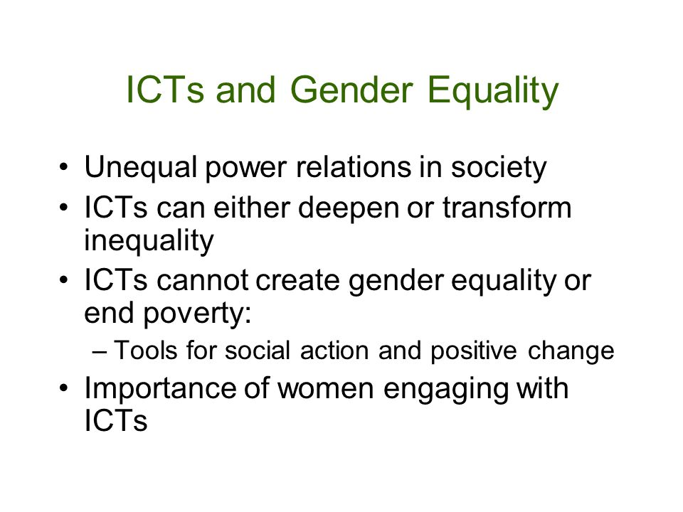 ICTs and Gender Equality Unequal power relations in society ICTs can either deepen or transform inequality ICTs cannot create gender equality or end poverty: –Tools for social action and positive change Importance of women engaging with ICTs