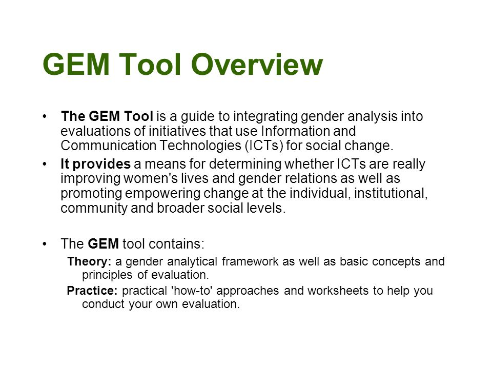 GEM Tool Overview The GEM Tool is a guide to integrating gender analysis into evaluations of initiatives that use Information and Communication Technologies (ICTs) for social change.