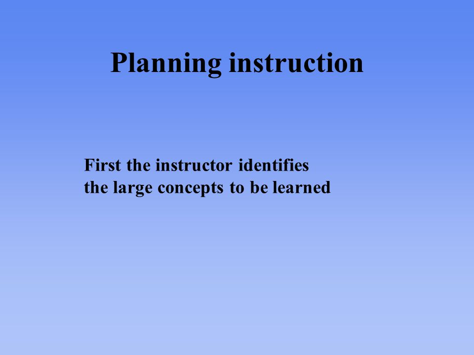Planning instruction First the instructor identifies the large concepts to be learned