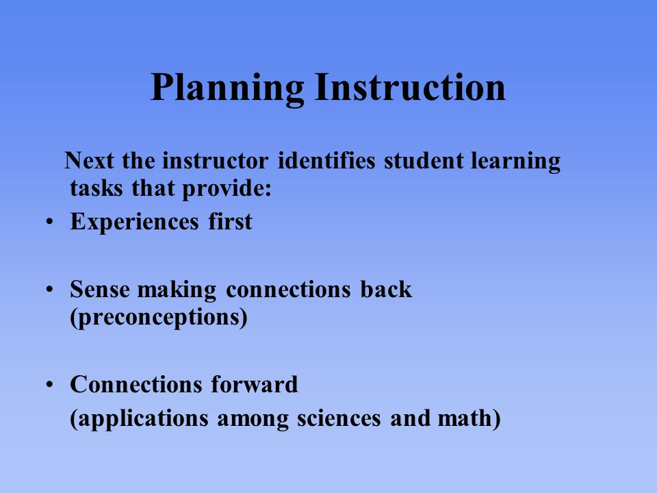 Planning Instruction Next the instructor identifies student learning tasks that provide: Experiences first Sense making connections back (preconceptions) Connections forward (applications among sciences and math)