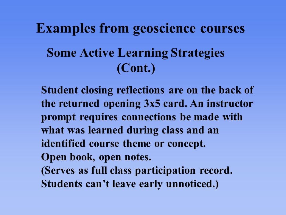 Examples from geoscience courses Some Active Learning Strategies (Cont.) Student closing reflections are on the back of the returned opening 3x5 card.