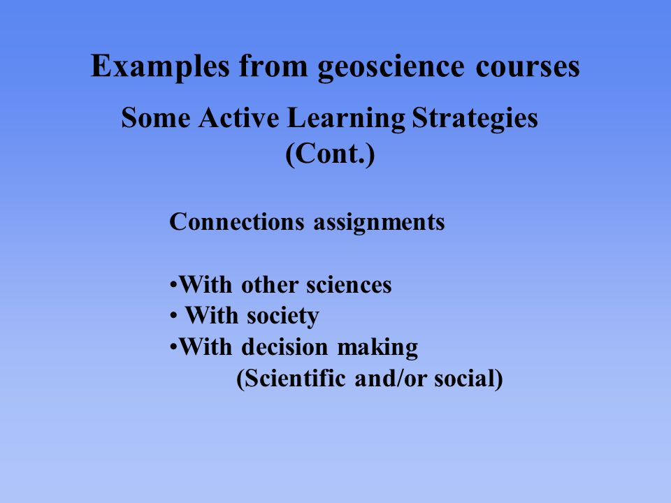 Examples from geoscience courses Some Active Learning Strategies (Cont.) Connections assignments With other sciences With society With decision making (Scientific and/or social)