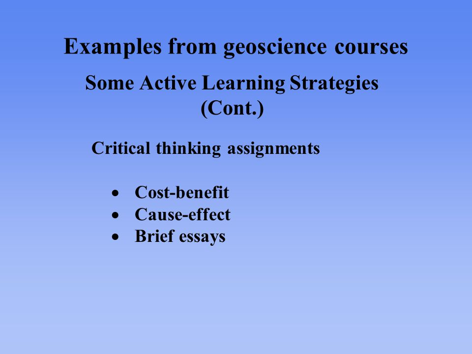 Examples from geoscience courses Some Active Learning Strategies (Cont.) Critical thinking assignments  Cost-benefit  Cause-effect  Brief essays