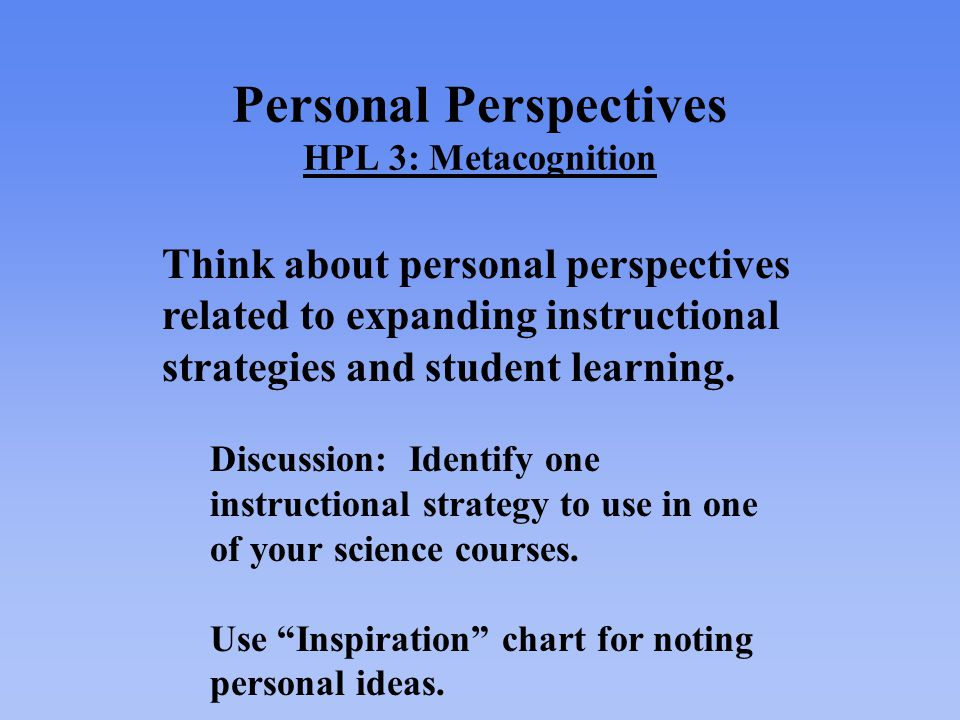 Personal Perspectives HPL 3: Metacognition Think about personal perspectives related to expanding instructional strategies and student learning.