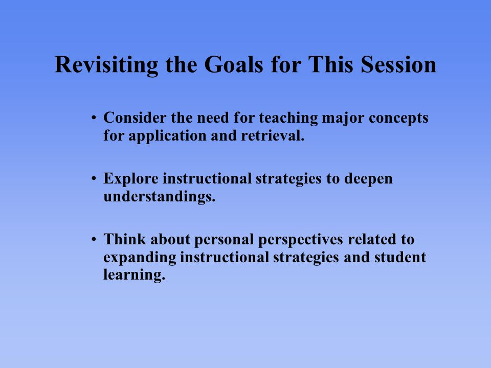 Revisiting the Goals for This Session Consider the need for teaching major concepts for application and retrieval.