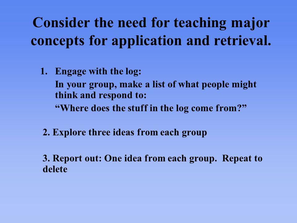 Consider the need for teaching major concepts for application and retrieval.