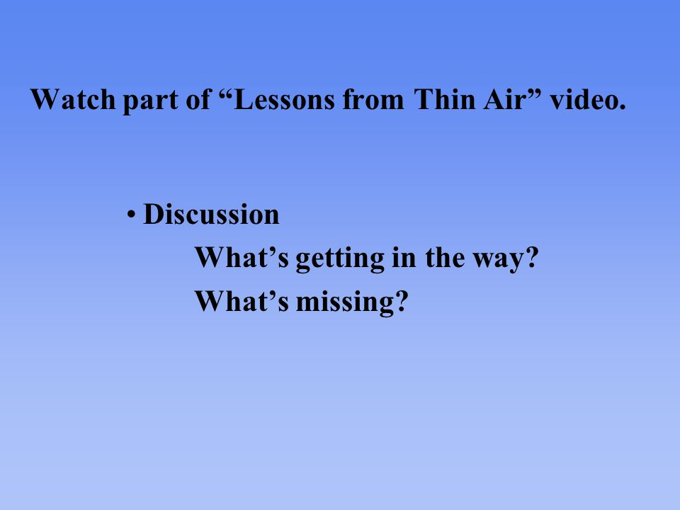 Watch part of Lessons from Thin Air video. Discussion What's getting in the way What's missing