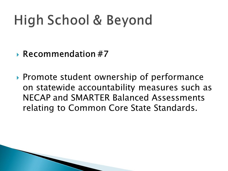  Recommendation #7  Promote student ownership of performance on statewide accountability measures such as NECAP and SMARTER Balanced Assessments relating to Common Core State Standards.
