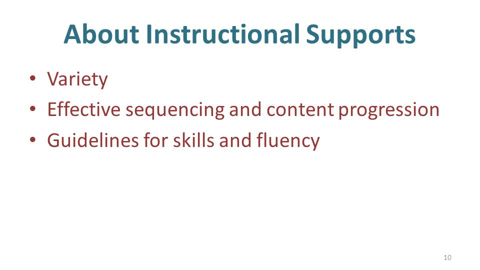 About Instructional Supports Variety Effective sequencing and content progression Guidelines for skills and fluency 10
