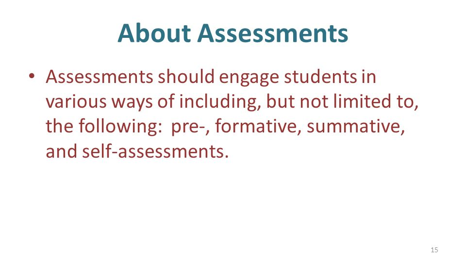 About Assessments Assessments should engage students in various ways of including, but not limited to, the following: pre-, formative, summative, and self-assessments.