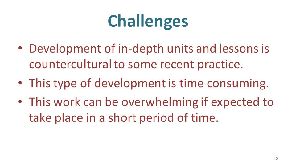 Challenges Development of in-depth units and lessons is countercultural to some recent practice.