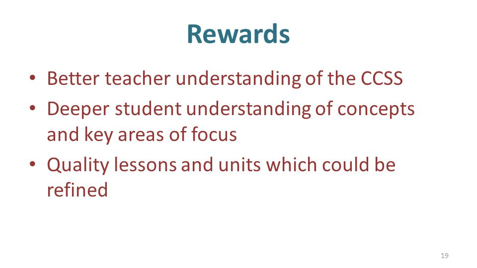 Rewards Better teacher understanding of the CCSS Deeper student understanding of concepts and key areas of focus Quality lessons and units which could be refined 19