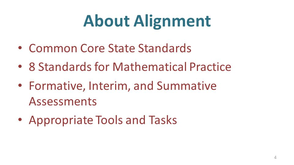 About Alignment Common Core State Standards 8 Standards for Mathematical Practice Formative, Interim, and Summative Assessments Appropriate Tools and Tasks 4