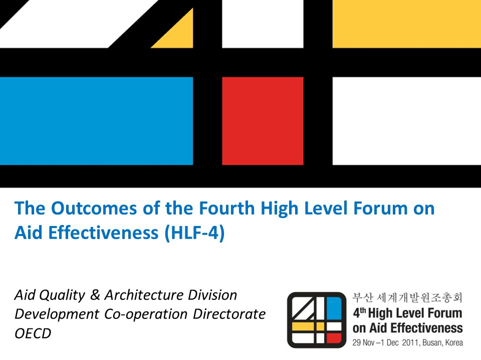 The Outcomes of the Fourth High Level Forum on Aid Effectiveness (HLF-4) Aid Quality & Architecture Division Development Co-operation Directorate OECD
