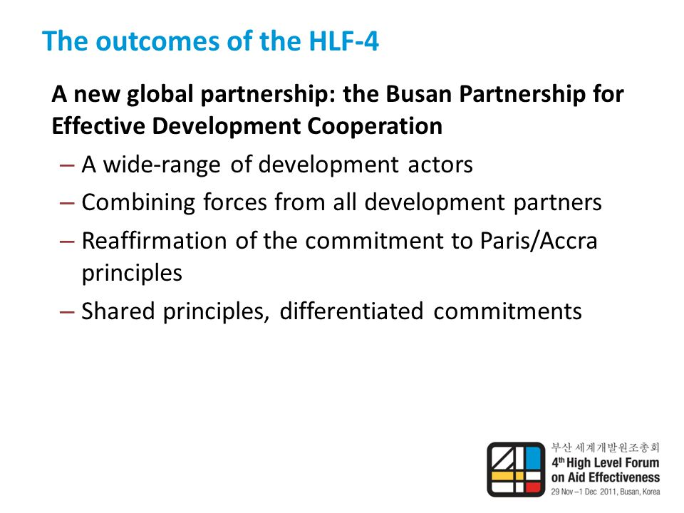 The outcomes of the HLF-4 A new global partnership: the Busan Partnership for Effective Development Cooperation – A wide-range of development actors – Combining forces from all development partners – Reaffirmation of the commitment to Paris/Accra principles – Shared principles, differentiated commitments