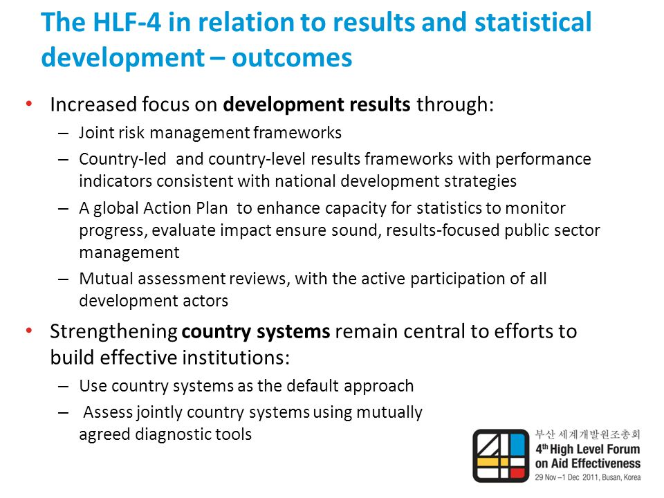 The HLF-4 in relation to results and statistical development – outcomes Increased focus on development results through: – Joint risk management frameworks – Country-led and country-level results frameworks with performance indicators consistent with national development strategies – A global Action Plan to enhance capacity for statistics to monitor progress, evaluate impact ensure sound, results-focused public sector management – Mutual assessment reviews, with the active participation of all development actors Strengthening country systems remain central to efforts to build effective institutions: – Use country systems as the default approach – Assess jointly country systems using mutually agreed diagnostic tools
