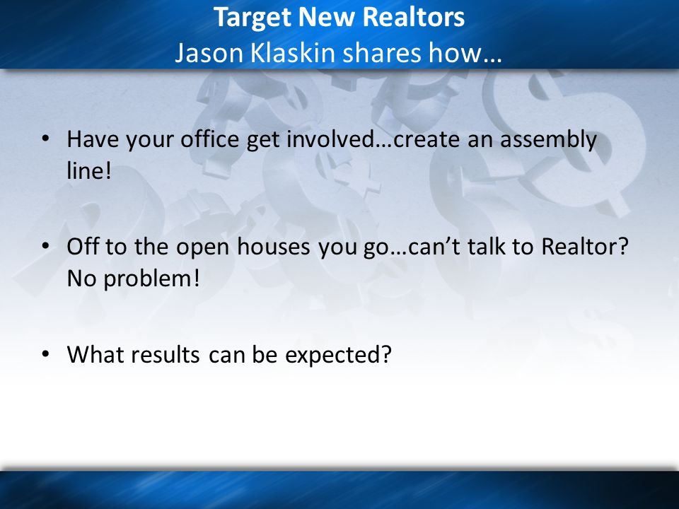 Target New Realtors Jason Klaskin shares how… Have your office get involved…create an assembly line.