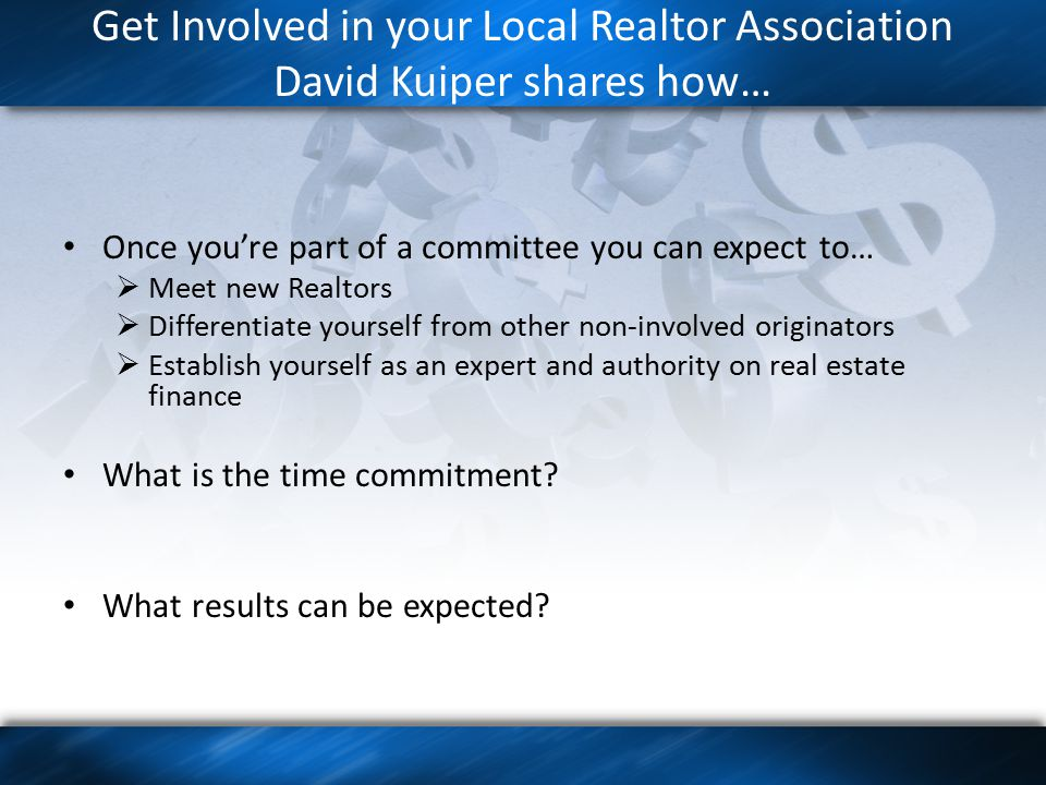 Get Involved in your Local Realtor Association David Kuiper shares how… Once you're part of a committee you can expect to…  Meet new Realtors  Differentiate yourself from other non-involved originators  Establish yourself as an expert and authority on real estate finance What is the time commitment.