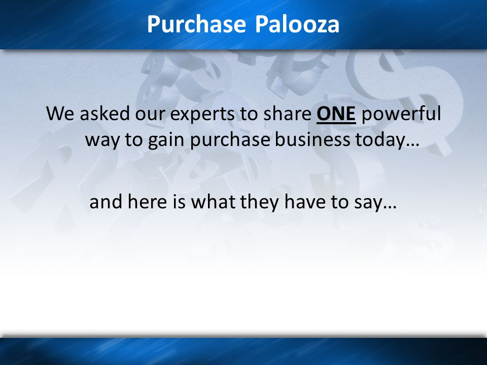 Purchase Palooza We asked our experts to share ONE powerful way to gain purchase business today… and here is what they have to say…