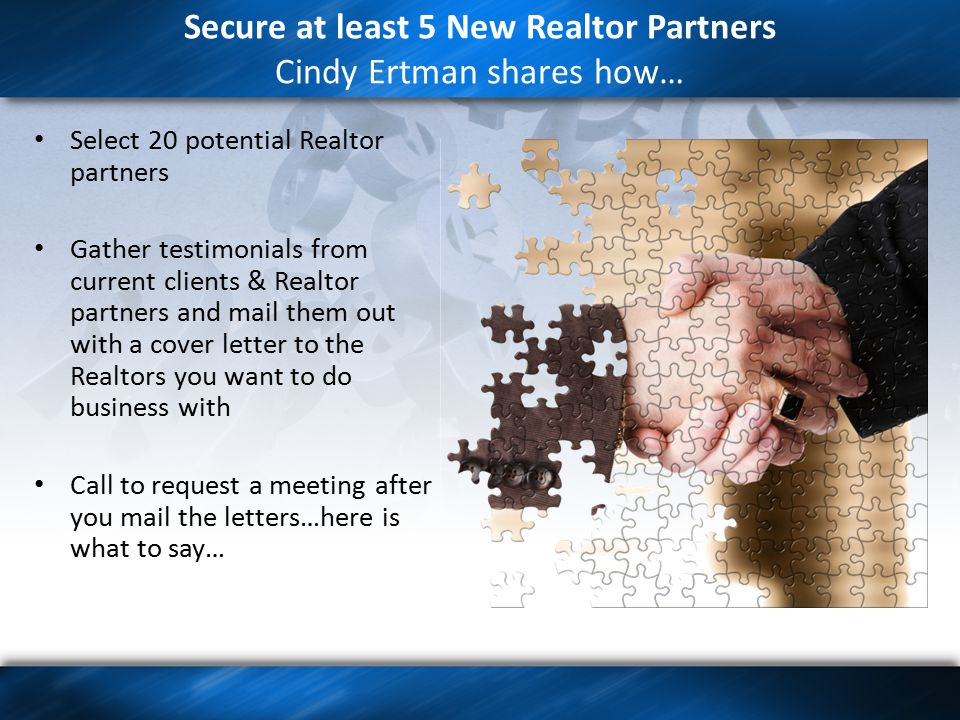 Secure at least 5 New Realtor Partners Cindy Ertman shares how… Select 20 potential Realtor partners Gather testimonials from current clients & Realtor partners and mail them out with a cover letter to the Realtors you want to do business with Call to request a meeting after you mail the letters…here is what to say…