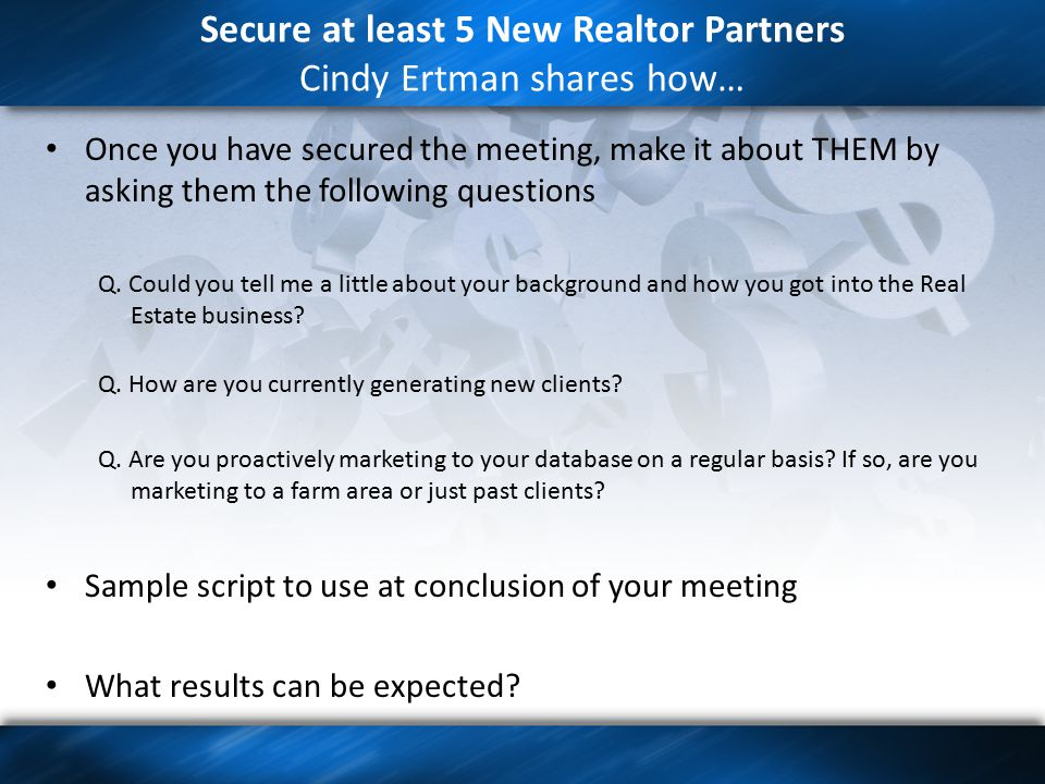 Secure at least 5 New Realtor Partners Cindy Ertman shares how… Once you have secured the meeting, make it about THEM by asking them the following questions Q.