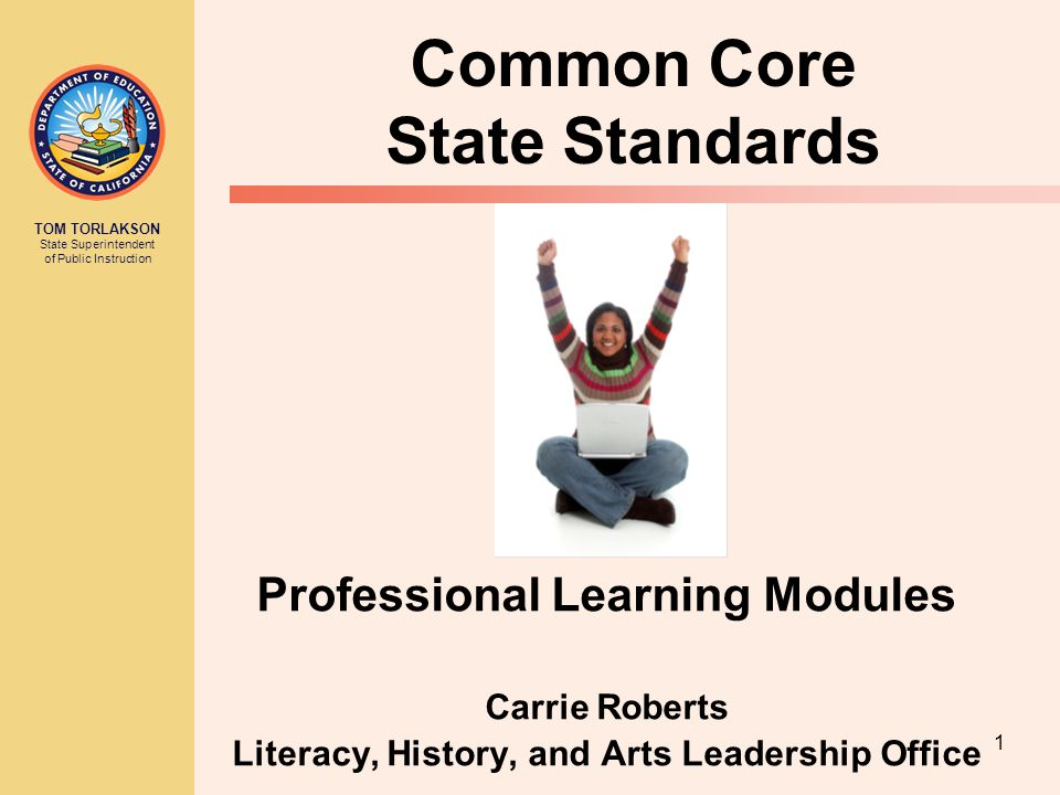 TOM TORLAKSON State Superintendent of Public Instruction 1 Common Core State Standards Professional Learning Modules Carrie Roberts Literacy, History, and Arts Leadership Office