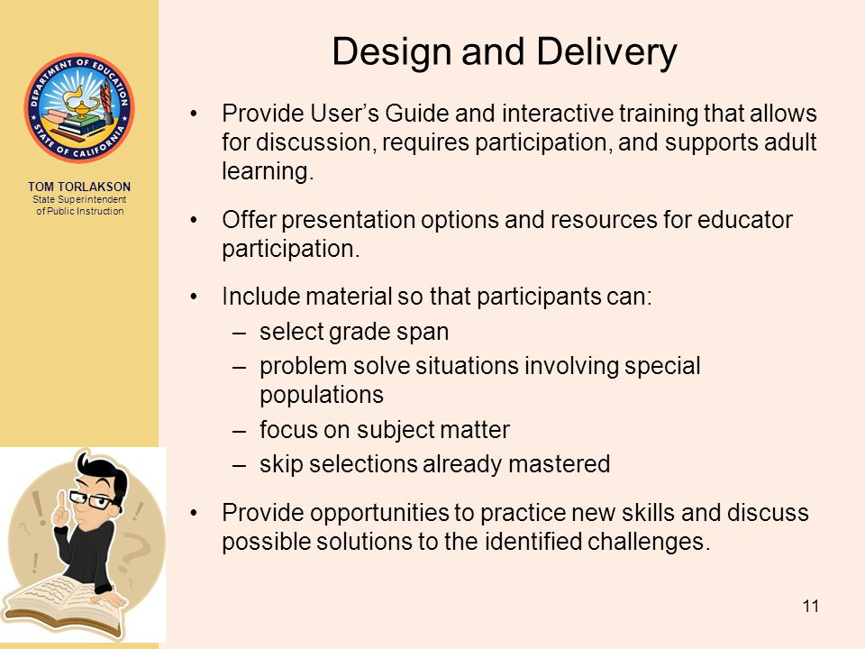 TOM TORLAKSON State Superintendent of Public Instruction Design and Delivery Provide User's Guide and interactive training that allows for discussion, requires participation, and supports adult learning.