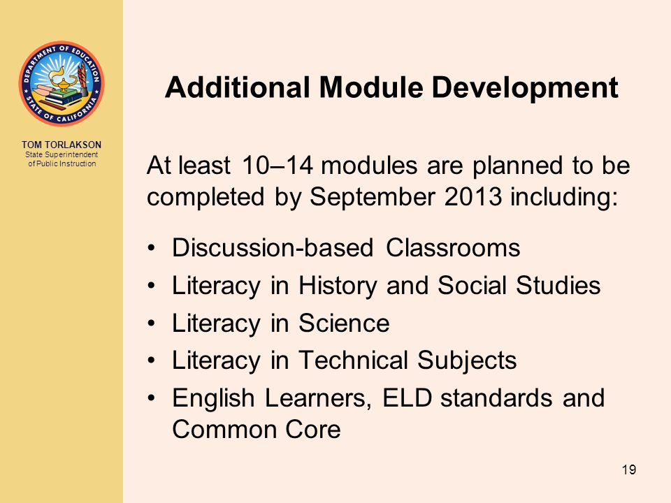 TOM TORLAKSON State Superintendent of Public Instruction Additional Module Development At least 10–14 modules are planned to be completed by September 2013 including: Discussion-based Classrooms Literacy in History and Social Studies Literacy in Science Literacy in Technical Subjects English Learners, ELD standards and Common Core 19