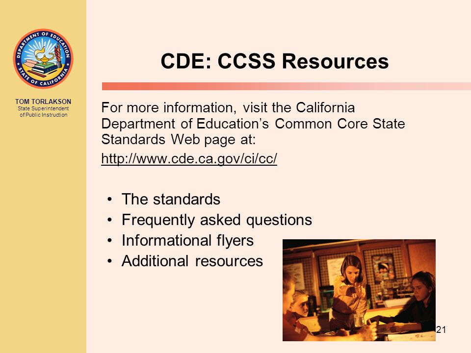 TOM TORLAKSON State Superintendent of Public Instruction CDE: CCSS Resources For more information, visit the California Department of Education's Common Core State Standards Web page at:   The standards Frequently asked questions Informational flyers Additional resources 21