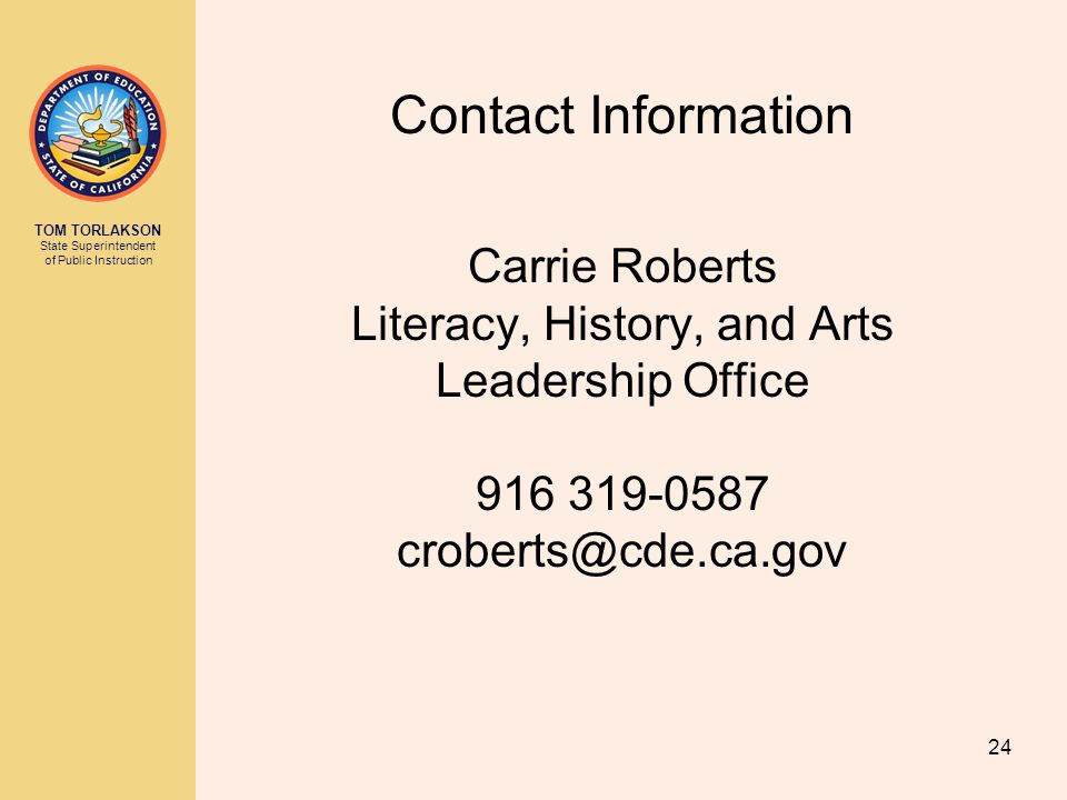 TOM TORLAKSON State Superintendent of Public Instruction Contact Information Carrie Roberts Literacy, History, and Arts Leadership Office