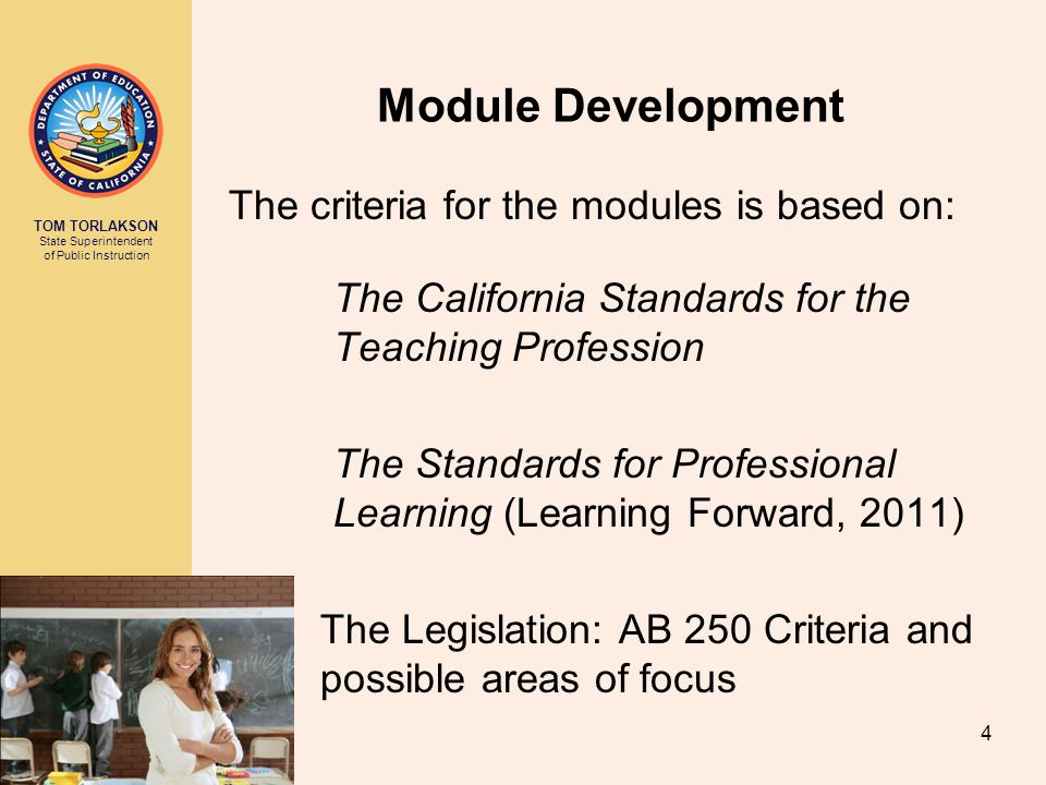 TOM TORLAKSON State Superintendent of Public Instruction Module Development The criteria for the modules is based on: The California Standards for the Teaching Profession The Standards for Professional Learning (Learning Forward, 2011) The Legislation: AB 250 Criteria and possible areas of focus 4