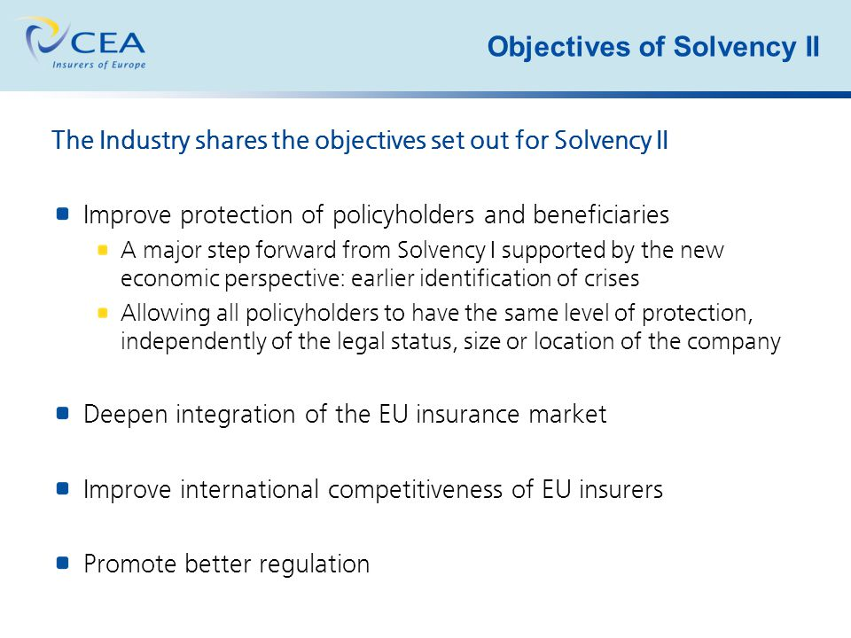 Objectives of Solvency II The Industry shares the objectives set out for Solvency II Improve protection of policyholders and beneficiaries A major step forward from Solvency I supported by the new economic perspective: earlier identification of crises Allowing all policyholders to have the same level of protection, independently of the legal status, size or location of the company Deepen integration of the EU insurance market Improve international competitiveness of EU insurers Promote better regulation