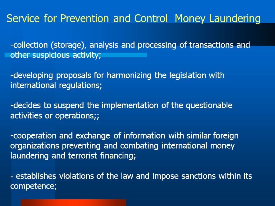 Service for Prevention and Control Money Laundering -collection (storage), analysis and processing of transactions and other suspicious activity; -developing proposals for harmonizing the legislation with international regulations; -decides to suspend the implementation of the questionable activities or operations;; -cooperation and exchange of information with similar foreign organizations preventing and combating international money laundering and terrorist financing; - establishes violations of the law and impose sanctions within its competence;