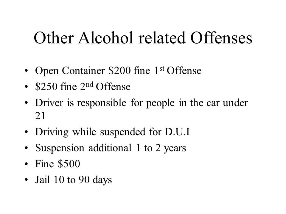 Other Alcohol related Offenses Open Container $200 fine 1 st Offense $250 fine 2 nd Offense Driver is responsible for people in the car under 21 Driving while suspended for D.U.I Suspension additional 1 to 2 years Fine $500 Jail 10 to 90 days