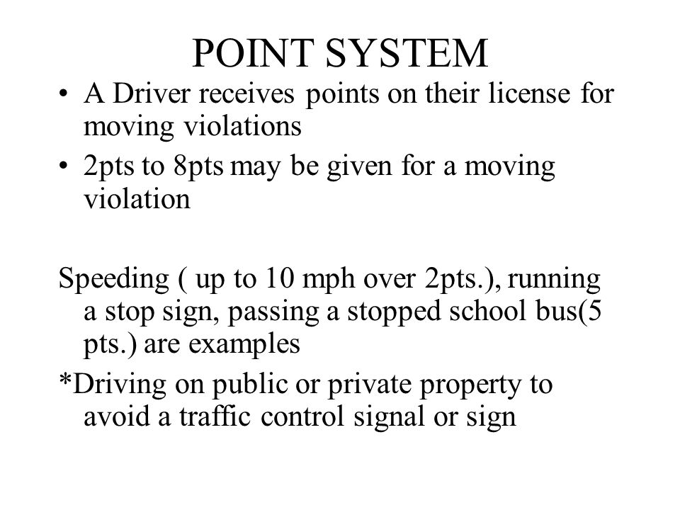 POINT SYSTEM A Driver receives points on their license for moving violations 2pts to 8pts may be given for a moving violation Speeding ( up to 10 mph over 2pts.), running a stop sign, passing a stopped school bus(5 pts.) are examples *Driving on public or private property to avoid a traffic control signal or sign