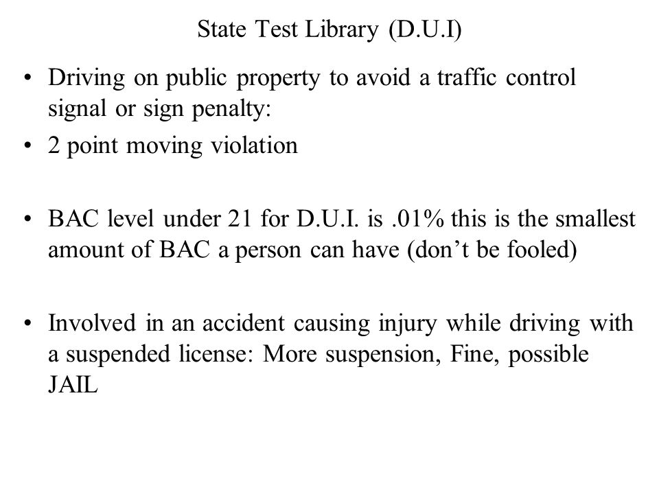 State Test Library (D.U.I) Driving on public property to avoid a traffic control signal or sign penalty: 2 point moving violation BAC level under 21 for D.U.I.