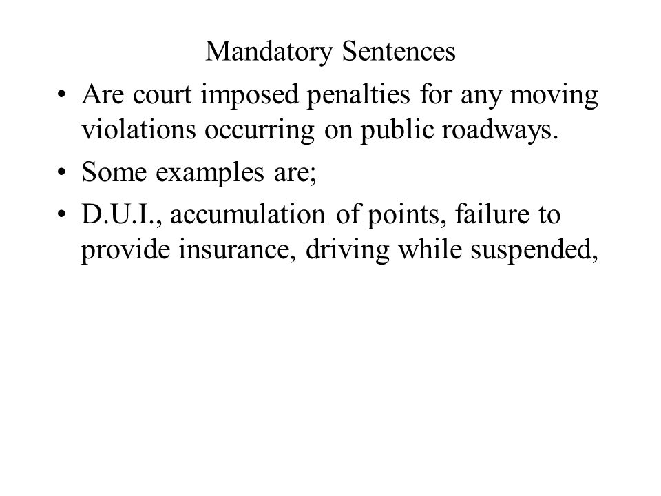 Mandatory Sentences Are court imposed penalties for any moving violations occurring on public roadways.