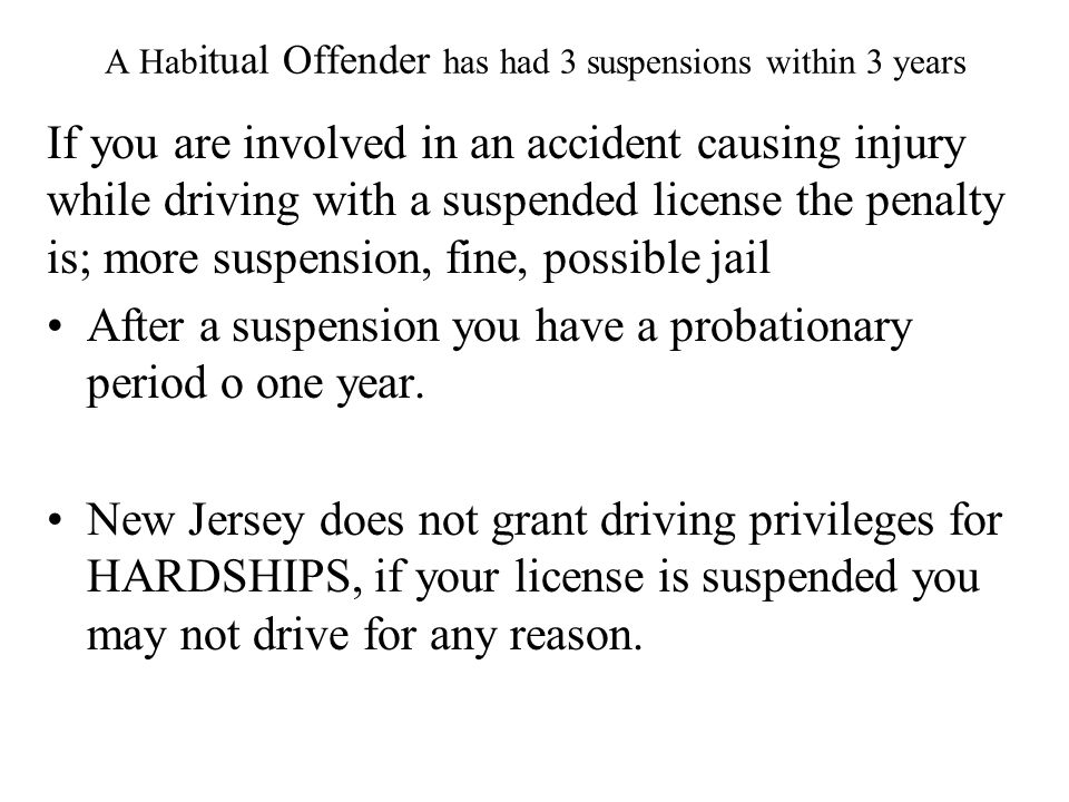 A Hab itual Offender has had 3 suspensions within 3 years If you are involved in an accident causing injury while driving with a suspended license the penalty is; more suspension, fine, possible jail After a suspension you have a probationary period o one year.