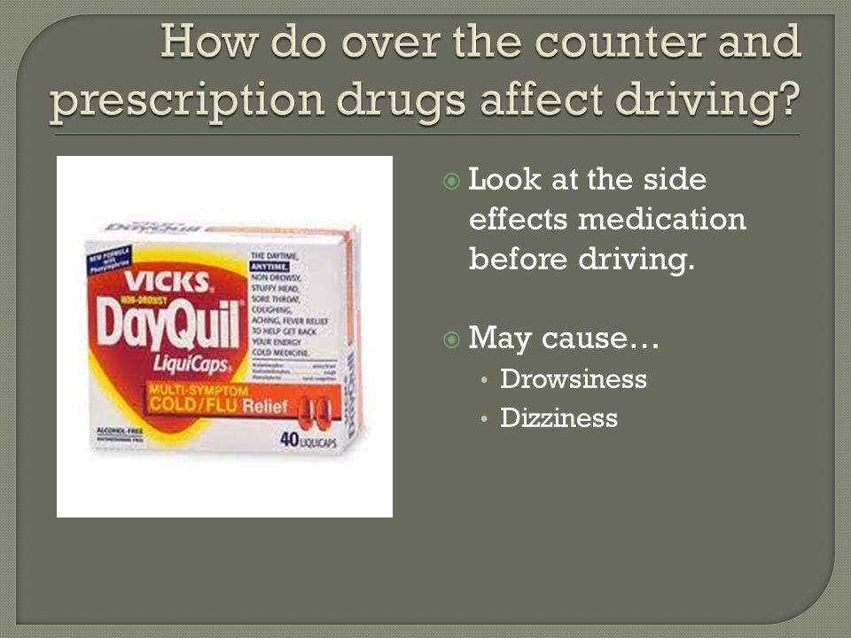  Look at the side effects medication before driving.  May cause… Drowsiness Dizziness