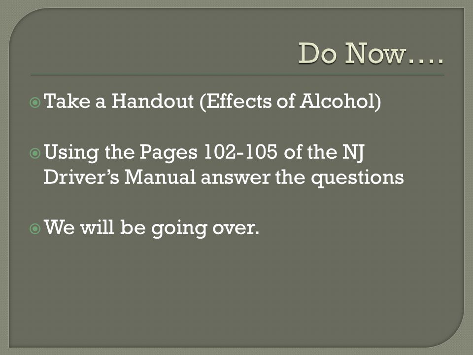  Take a Handout (Effects of Alcohol)  Using the Pages of the NJ Driver's Manual answer the questions  We will be going over.