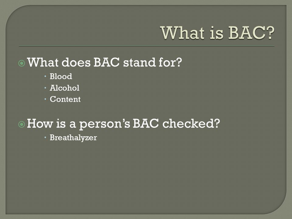  What does BAC stand for.  Blood  Alcohol  Content  How is a person's BAC checked.