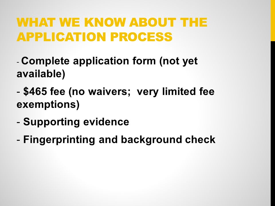 WHAT WE KNOW ABOUT THE APPLICATION PROCESS - Complete application form (not yet available) - $465 fee (no waivers; very limited fee exemptions) - Supporting evidence - Fingerprinting and background check