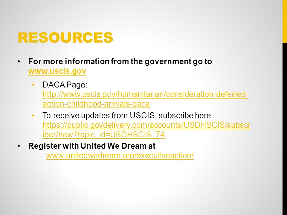 RESOURCES For more information from the government go to     DACA Page:   action-childhood-arrivals-daca   action-childhood-arrivals-daca To receive updates from USCIS, subscribe here:   iber/new topic_id=USDHSCIS_74   iber/new topic_id=USDHSCIS_74 Register with United We Dream at